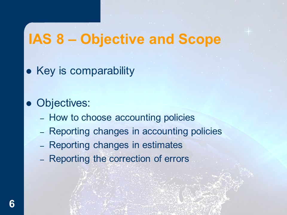 IAS 8 – Objective and Scope Key is comparability Objectives: – How to choose accounting policies – Reporting changes in accounting policies – Reporting changes in estimates – Reporting the correction of errors 6