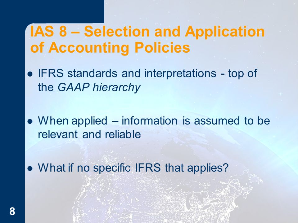 IFRS standards and interpretations - top of the GAAP hierarchy When applied – information is assumed to be relevant and reliable What if no specific IFRS that applies.