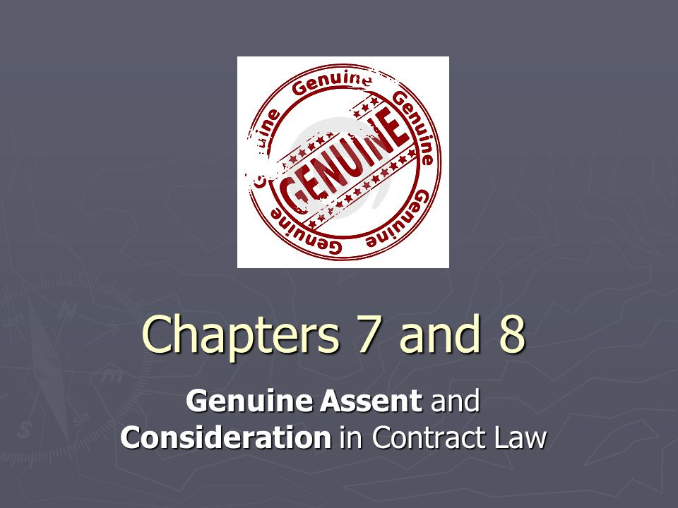 Chapters 7 and 8 Genuine Assent and Consideration in Contract Law