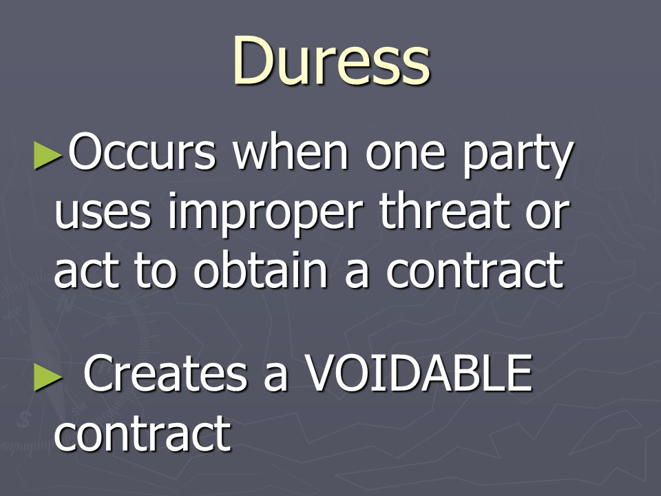 Duress ► Occurs when one party uses improper threat or act to obtain a contract ► Creates a VOIDABLE contract