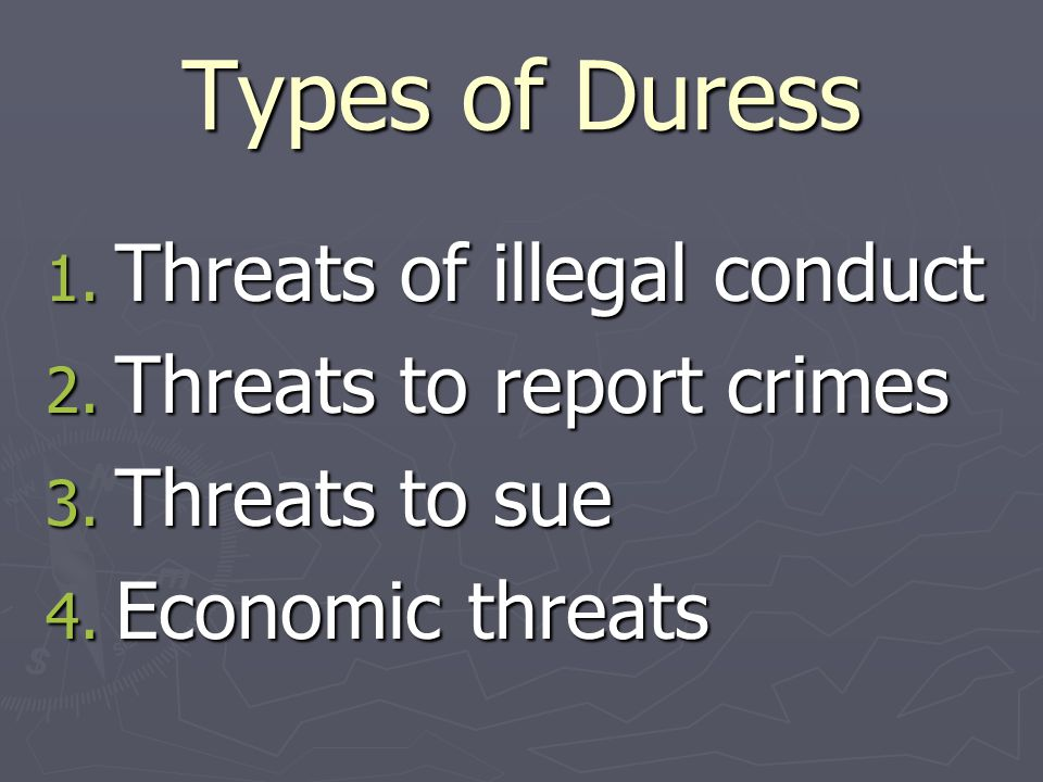 Types of Duress 1. Threats of illegal conduct 2. Threats to report crimes 3. Threats to sue 4. Economic threats