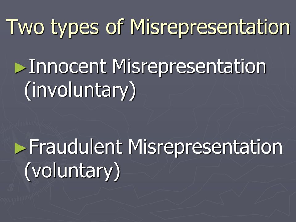Two types of Misrepresentation ► Innocent Misrepresentation (involuntary) ► Fraudulent Misrepresentation (voluntary)