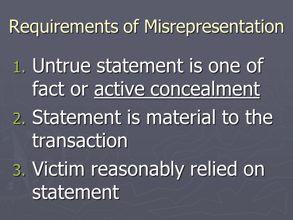Requirements of Misrepresentation 1. Untrue statement is one of fact or active concealment 2. Statement is material to the transaction 3. Victim reaso