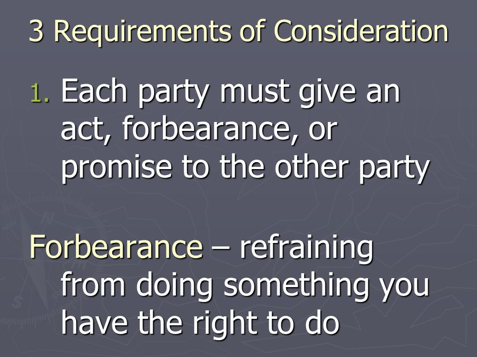3 Requirements of Consideration 1. Each party must give an act, forbearance, or promise to the other party Forbearance – refraining from doing somethi