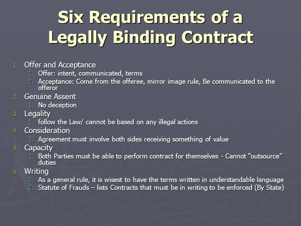 Six Requirements of a Legally Binding Contract 1. Offer and Acceptance 1.Offer: intent, communicated, terms 2.Acceptance: Come from the offeree, mirro