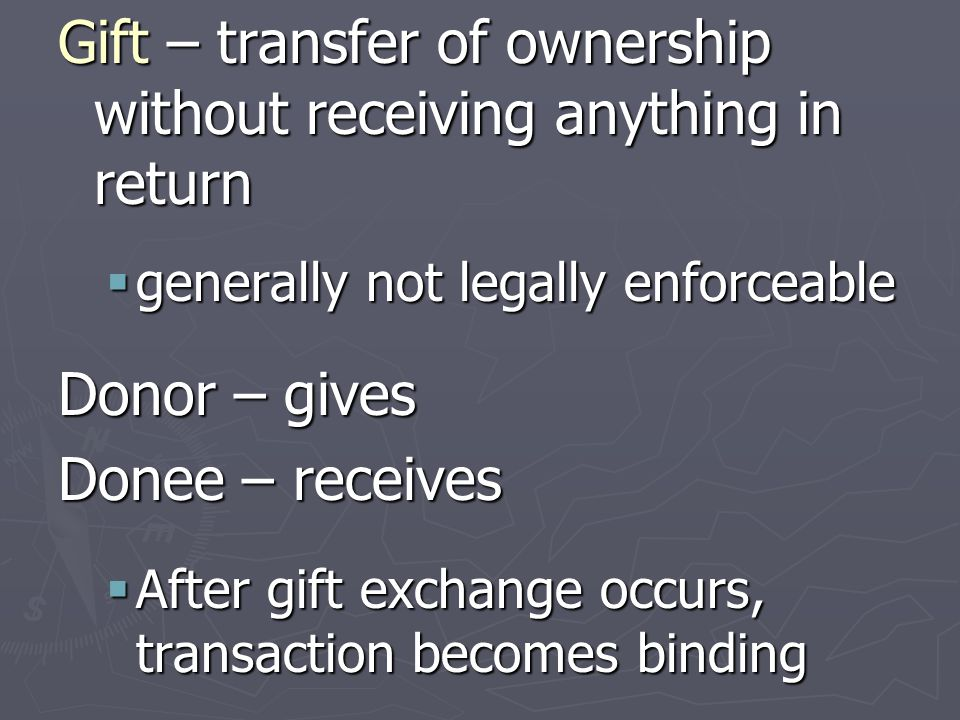 Gift – transfer of ownership without receiving anything in return  generally not legally enforceable Donor – gives Donee – receives  After gift exch