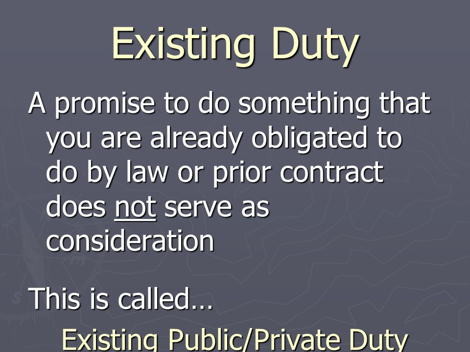 Existing Duty A promise to do something that you are already obligated to do by law or prior contract does not serve as consideration This is called…