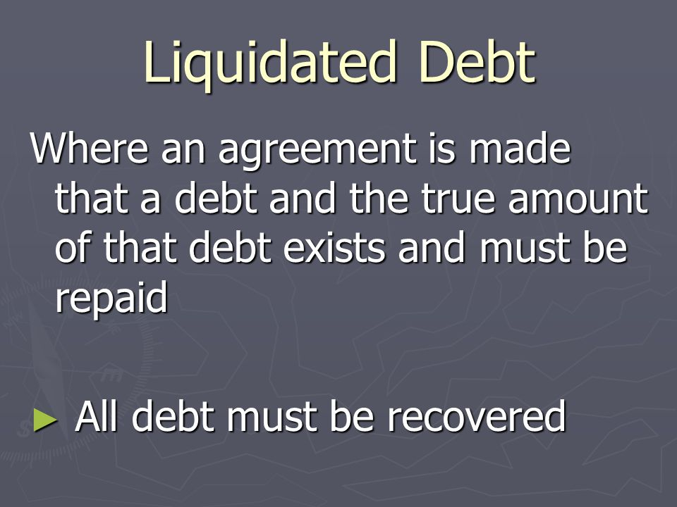 Liquidated Debt Where an agreement is made that a debt and the true amount of that debt exists and must be repaid ► All debt must be recovered