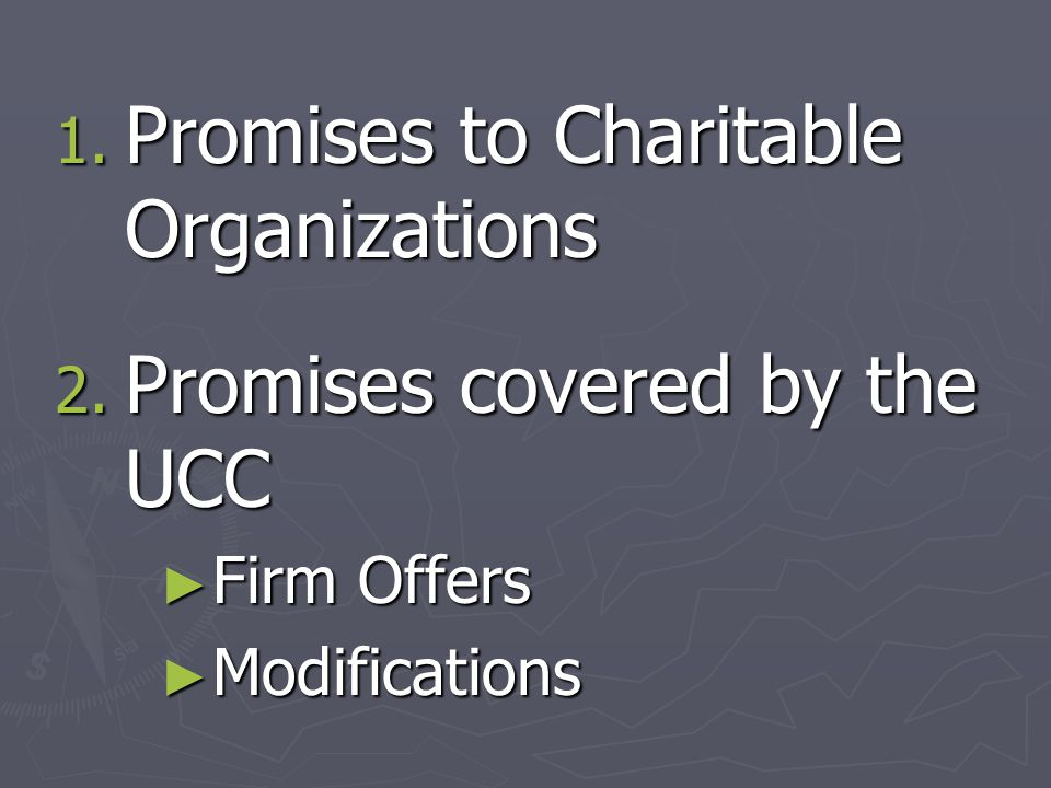1. Promises to Charitable Organizations 2. Promises covered by the UCC ► Firm Offers ► Modifications