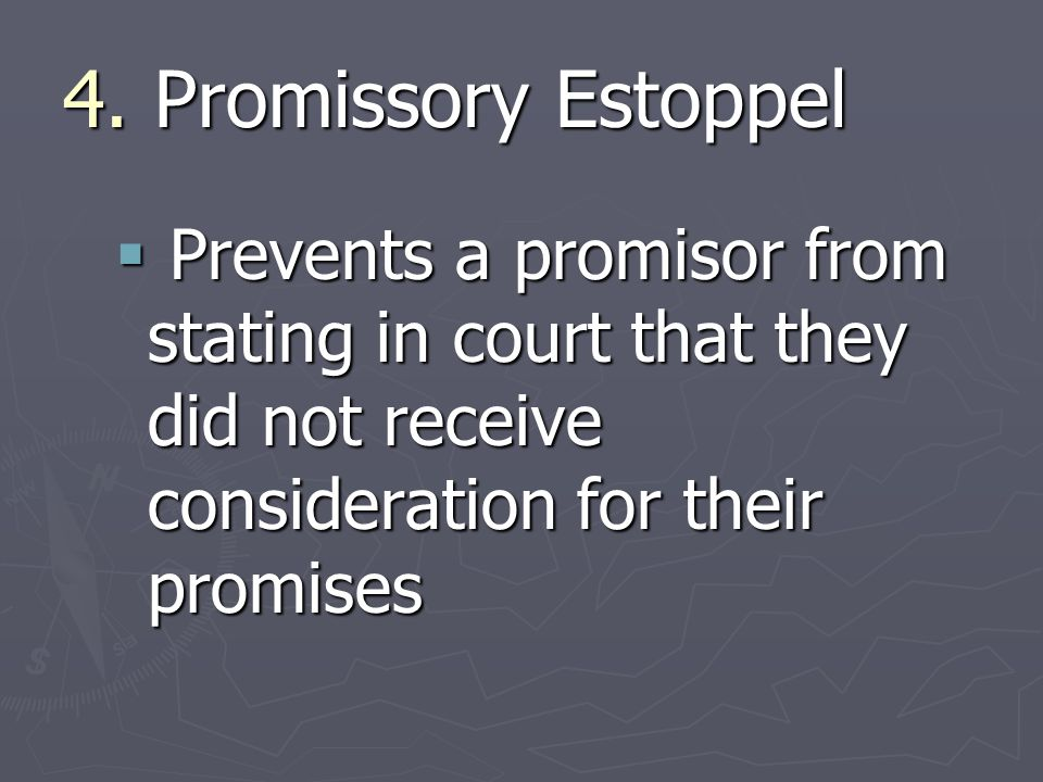 4. Promissory Estoppel  Prevents a promisor from stating in court that they did not receive consideration for their promises