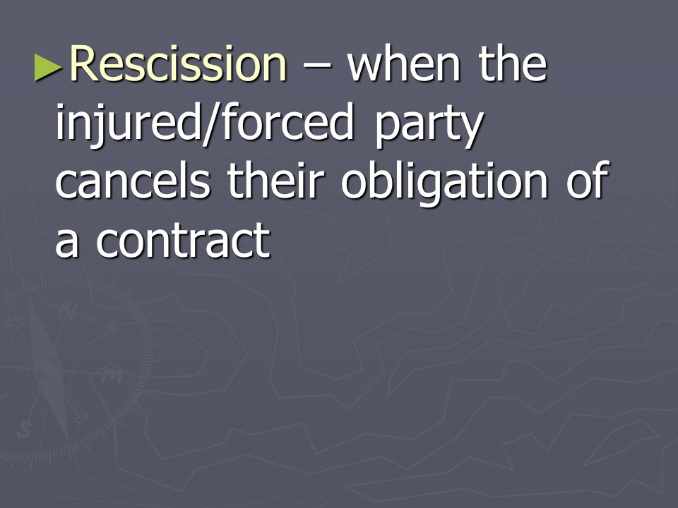 ► Rescission – when the injured/forced party cancels their obligation of a contract
