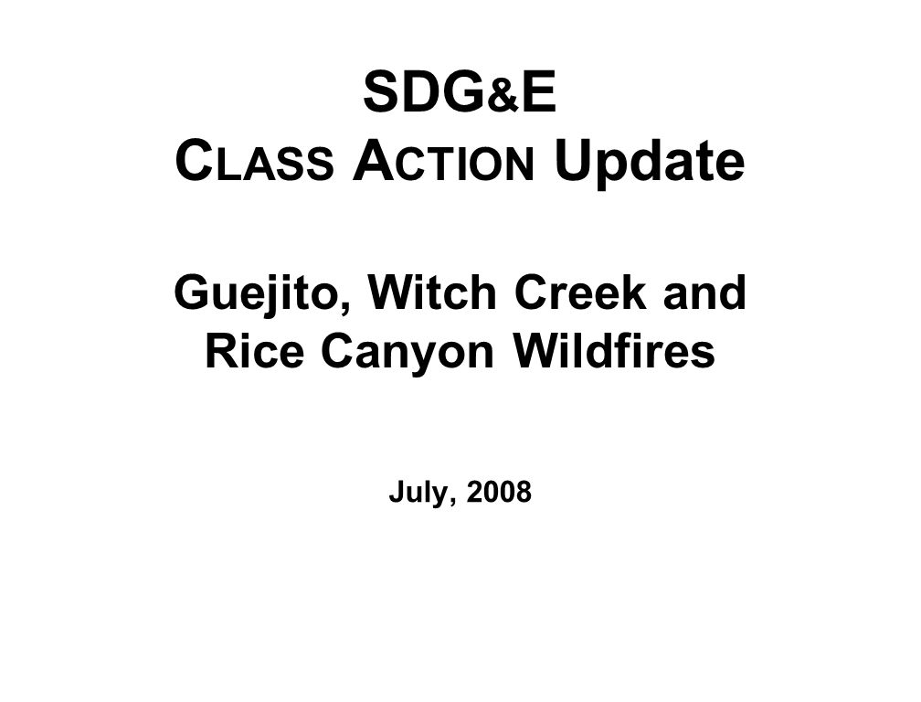 SDG & E C LASS A CTION Update Guejito, Witch Creek and Rice Canyon Wildfires July, 2008