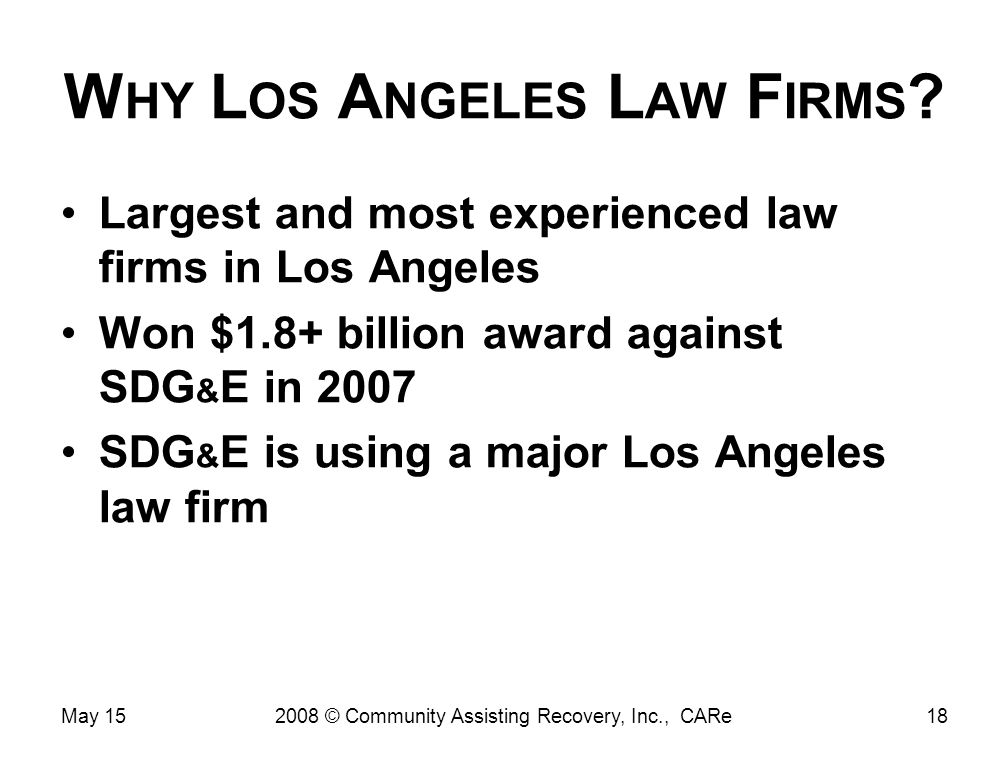 W HY L OS A NGELES L AW F IRMS ? Largest and most experienced law firms in Los Angeles Won $1.8+ billion award against SDG & E in 2007 SDG & E is usin