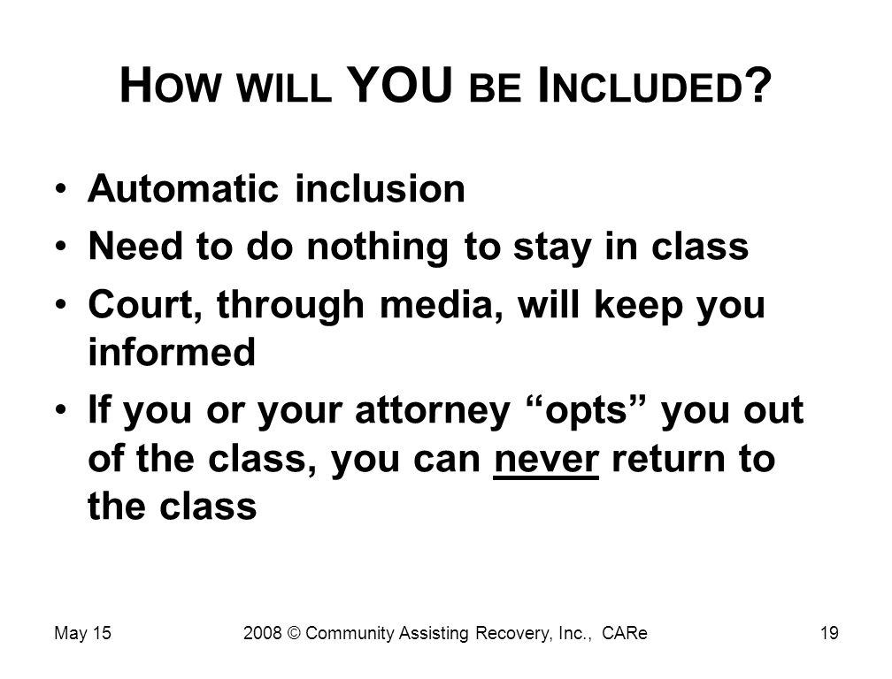 H OW WILL YOU BE I NCLUDED ? Automatic inclusion Need to do nothing to stay in class Court, through media, will keep you informed If you or your attor