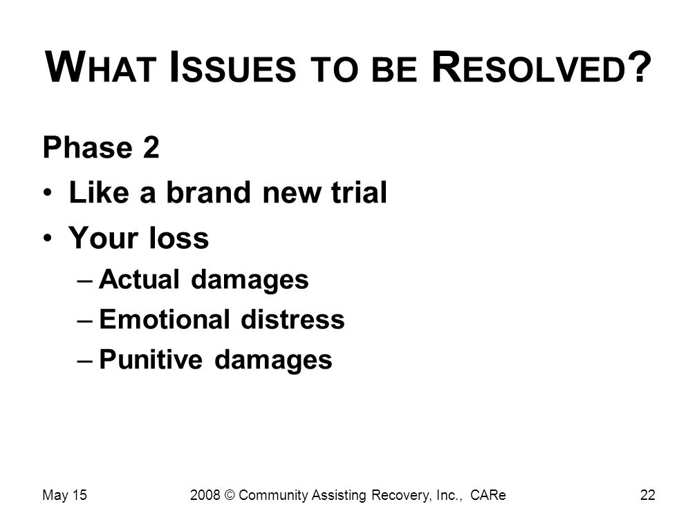 W HAT I SSUES TO BE R ESOLVED ? Phase 2 Like a brand new trial Your loss –Actual damages –Emotional distress –Punitive damages May 15222008 © Communit