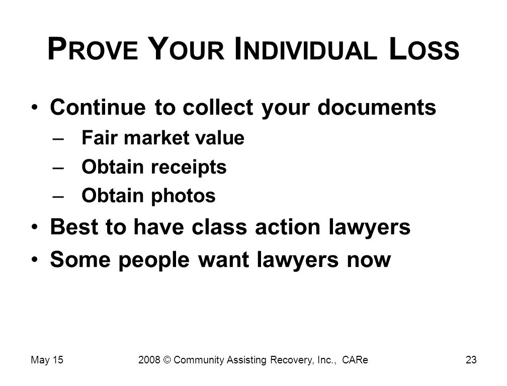 P ROVE Y OUR I NDIVIDUAL L OSS Continue to collect your documents –Fair market value –Obtain receipts –Obtain photos Best to have class action lawyers