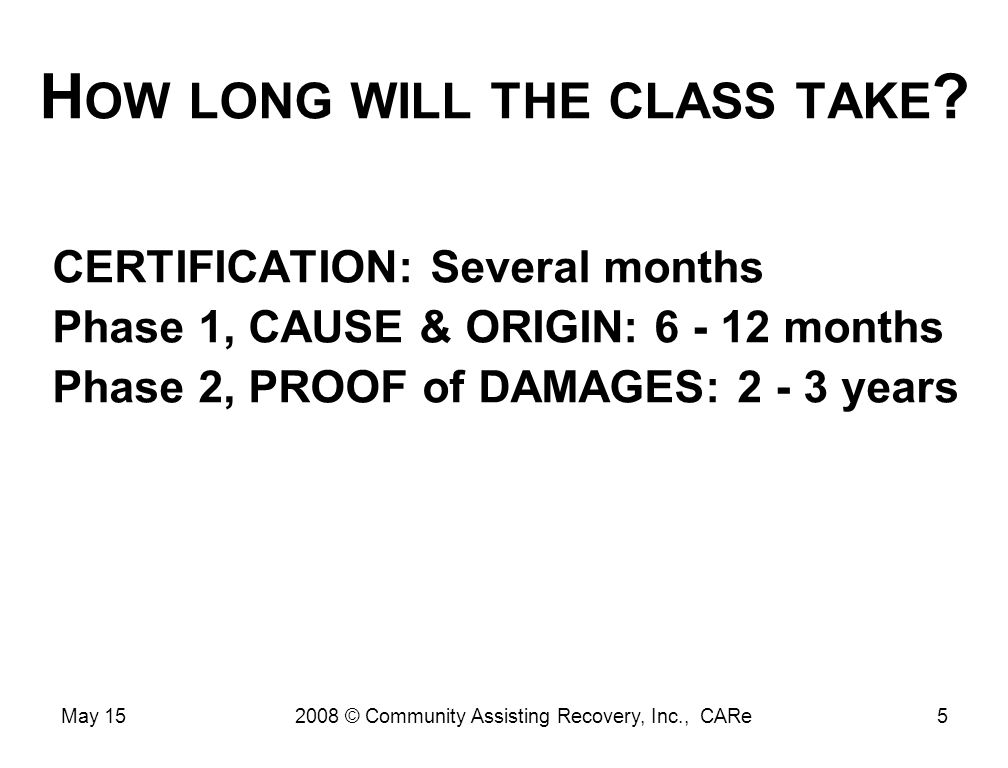 H OW LONG WILL THE CLASS TAKE ? CERTIFICATION: Several months Phase 1, CAUSE & ORIGIN: 6 - 12 months Phase 2, PROOF of DAMAGES: 2 - 3 years May 155200