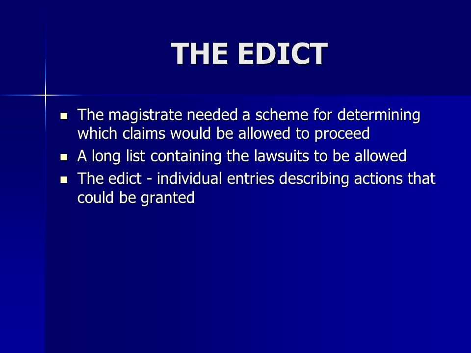 The Edict If the litigant's circumstances did not match any of the entries, he might persuade the magistrate to invent a new claim and allow it to go before a judge If the litigant's circumstances did not match any of the entries, he might persuade the magistrate to invent a new claim and allow it to go before a judge If the magistrate accepted, he might incorporate the new claim in the edict for future cases If the magistrate accepted, he might incorporate the new claim in the edict for future cases