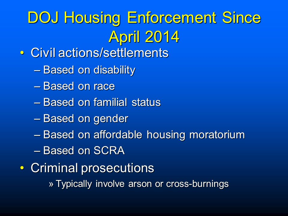 DOJ Housing Enforcement Since April 2014 Civil actions/settlementsCivil actions/settlements –Based on disability –Based on race –Based on familial sta