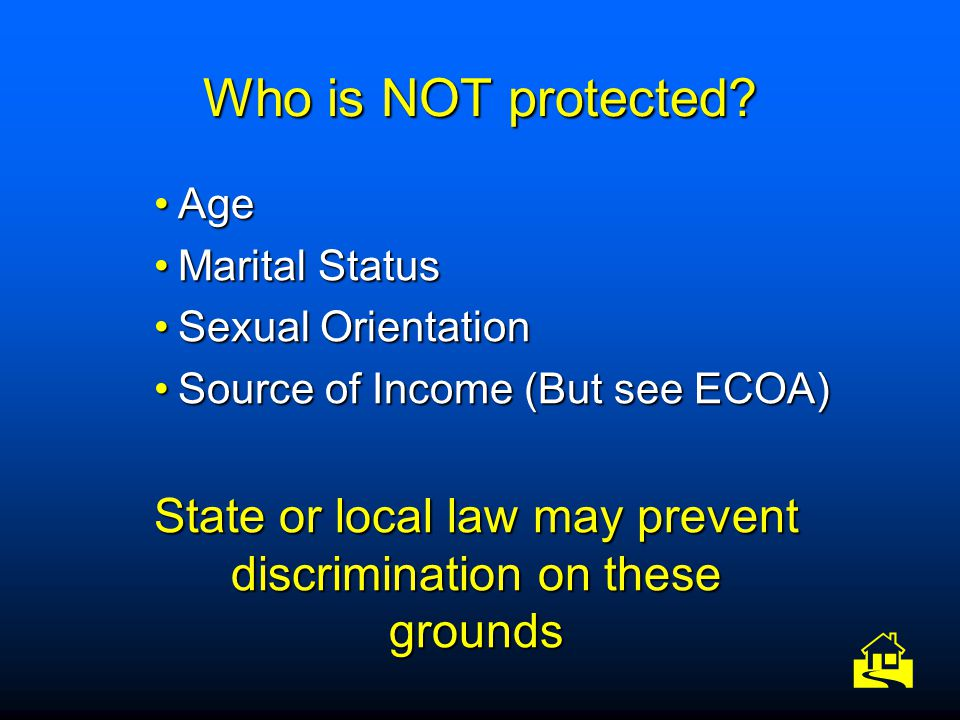 Who is NOT protected? AgeAge Marital StatusMarital Status Sexual OrientationSexual Orientation Source of Income (But see ECOA)Source of Income (But se