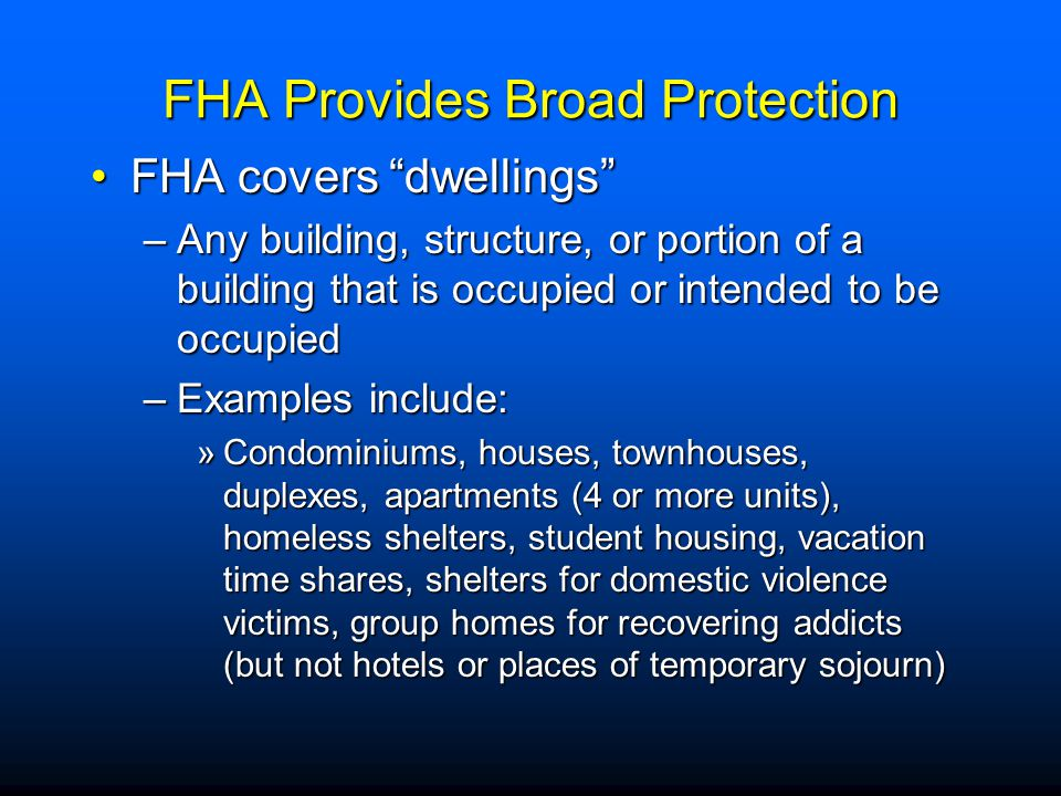 "FHA Provides Broad Protection FHA covers ""dwellings""FHA covers ""dwellings"" –Any building, structure, or portion of a building that is occupied or inte"
