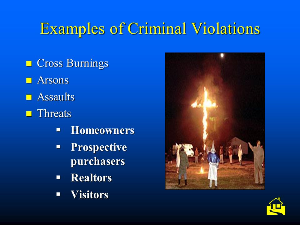Examples of Criminal Violations Cross Burnings Cross Burnings Arsons Arsons Assaults Assaults Threats Threats  Homeowners  Prospective purchasers 