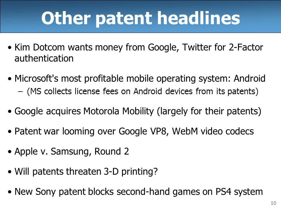 10 Other patent headlines Kim Dotcom wants money from Google, Twitter for 2-Factor authentication Microsoft s most profitable mobile operating system: Android –(MS collects license fees on Android devices from its patents) Google acquires Motorola Mobility (largely for their patents) Patent war looming over Google VP8, WebM video codecs Apple v.