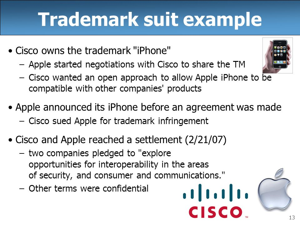 13 Trademark suit example Cisco owns the trademark iPhone –Apple started negotiations with Cisco to share the TM –Cisco wanted an open approach to allow Apple iPhone to be compatible with other companies products Apple announced its iPhone before an agreement was made –Cisco sued Apple for trademark infringement Cisco and Apple reached a settlement (2/21/07) –two companies pledged to explore opportunities for interoperability in the areas of security, and consumer and communications. –Other terms were confidential