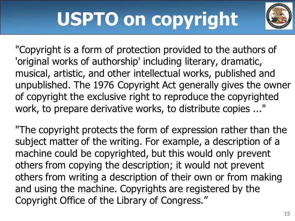 15 USPTO on copyright Copyright is a form of protection provided to the authors of original works of authorship including literary, dramatic, musical, artistic, and other intellectual works, published and unpublished.