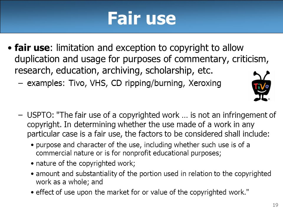 19 Fair use fair use: limitation and exception to copyright to allow duplication and usage for purposes of commentary, criticism, research, education, archiving, scholarship, etc.