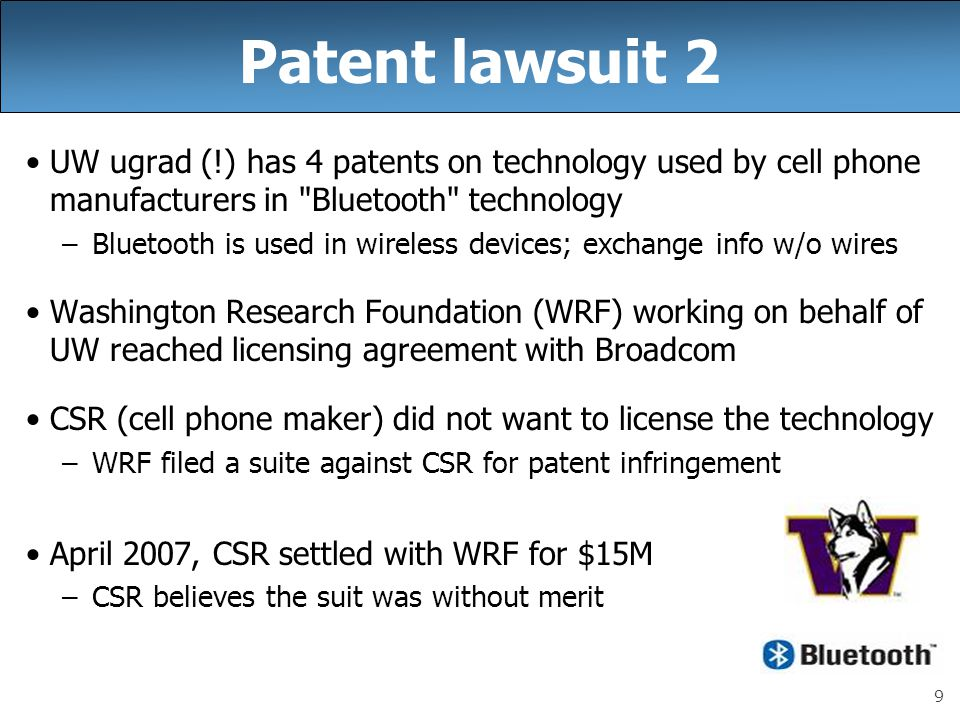 9 Patent lawsuit 2 UW ugrad (!) has 4 patents on technology used by cell phone manufacturers in Bluetooth technology –Bluetooth is used in wireless devices; exchange info w/o wires Washington Research Foundation (WRF) working on behalf of UW reached licensing agreement with Broadcom CSR (cell phone maker) did not want to license the technology –WRF filed a suite against CSR for patent infringement April 2007, CSR settled with WRF for $15M –CSR believes the suit was without merit