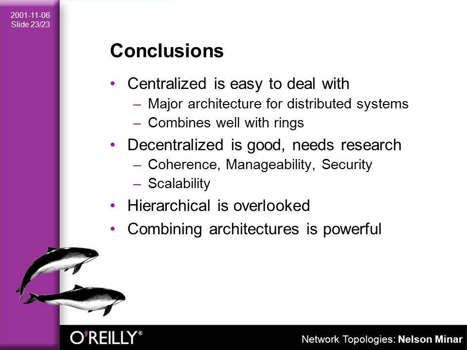 Network Topologies: Nelson Minar 2001-11-06 Slide 23/23 Conclusions Centralized is easy to deal with –Major architecture for distributed systems –Combines well with rings Decentralized is good, needs research –Coherence, Manageability, Security –Scalability Hierarchical is overlooked Combining architectures is powerful