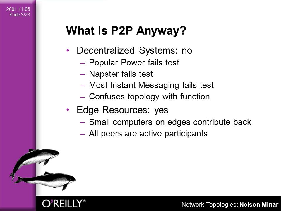 Network Topologies: Nelson Minar 2001-11-06 Slide 3/23 What is P2P Anyway.