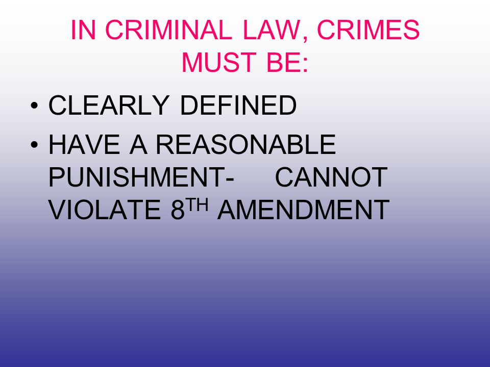 IN CRIMINAL LAW, CRIMES MUST BE: CLEARLY DEFINED HAVE A REASONABLE PUNISHMENT- CANNOT VIOLATE 8 TH AMENDMENT