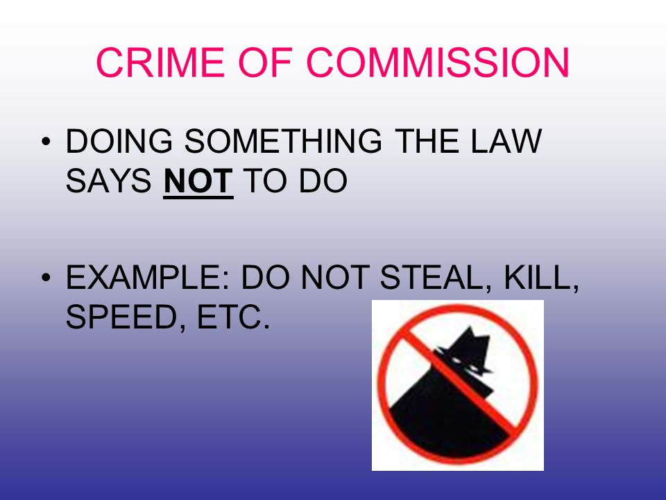 CRIME OF COMMISSION DOING SOMETHING THE LAW SAYS NOT TO DO EXAMPLE: DO NOT STEAL, KILL, SPEED, ETC.