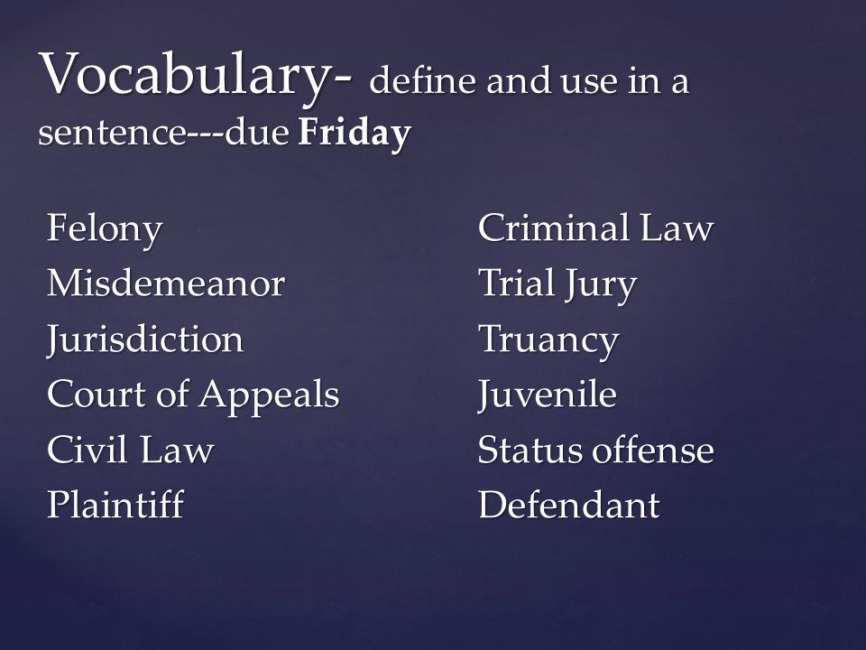 FelonyCriminal Law MisdemeanorTrial Jury JurisdictionTruancy Court of AppealsJuvenile Civil LawStatus offense PlaintiffDefendant Vocabulary- define and use in a sentence---due Friday