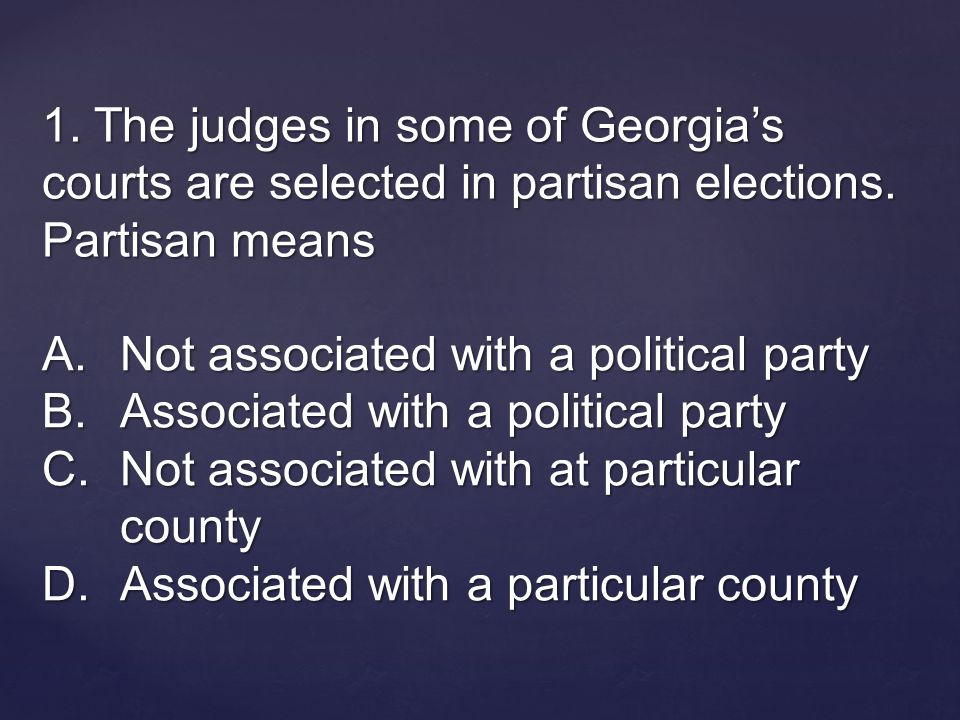 1. The judges in some of Georgia's courts are selected in partisan elections.