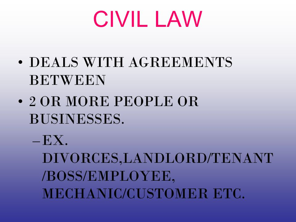 CIVIL LAW DEALS WITH AGREEMENTS BETWEEN 2 OR MORE PEOPLE OR BUSINESSES.