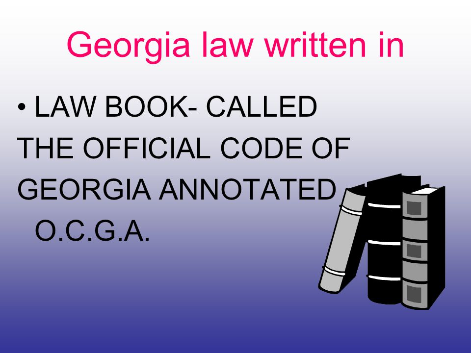 Georgia law written in LAW BOOK- CALLED THE OFFICIAL CODE OF GEORGIA ANNOTATED O.C.G.A.