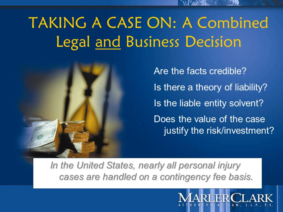25 TAKING A CASE ON: A Combined Legal and Business Decision Are the facts credible? Is there a theory of liability? Is the liable entity solvent? Does