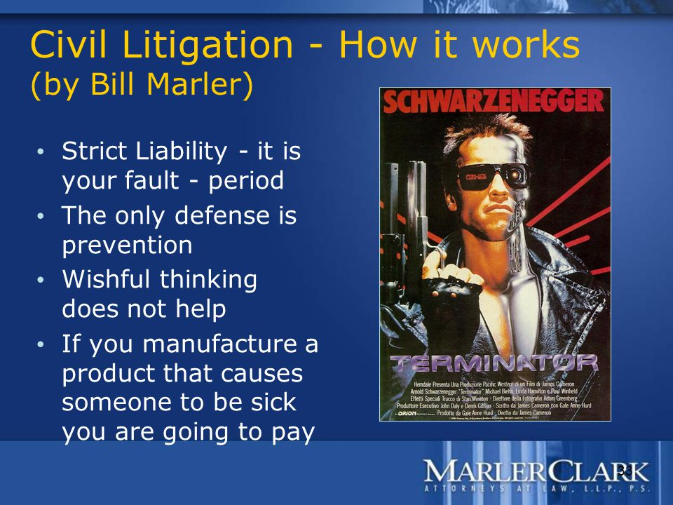33 Civil Litigation - How it works (by Bill Marler) Strict Liability - it is your fault - period The only defense is prevention Wishful thinking does