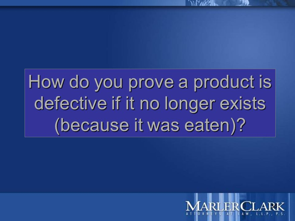 36 How do you prove a product is defective if it no longer exists (because it was eaten)?