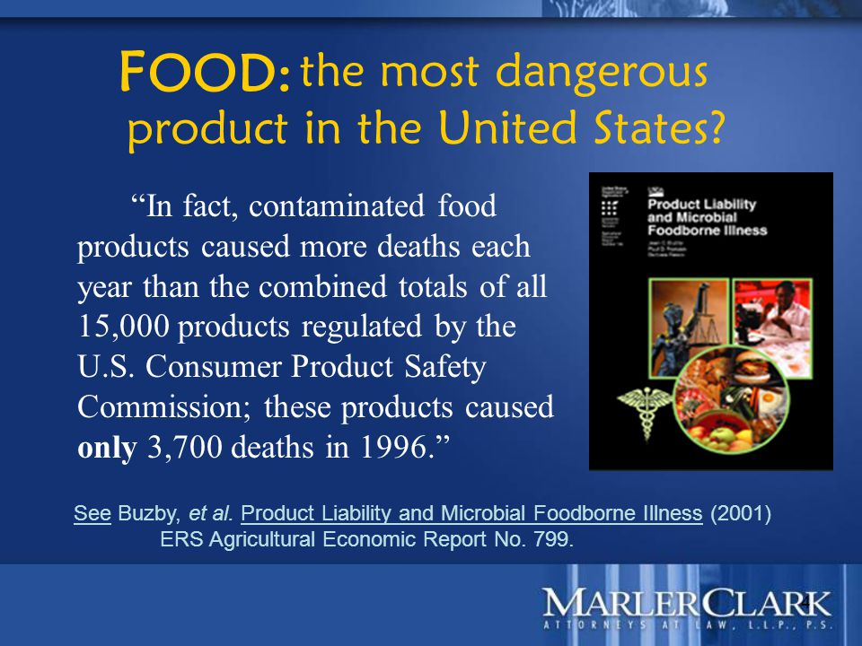 "4 the most dangerous product in the United States? ""In fact, contaminated food products caused more deaths each year than the combined totals of all 1"