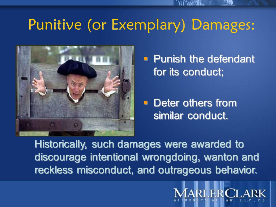 42 Punitive (or Exemplary) Damages: Historically, such damages were awarded to discourage intentional wrongdoing, wanton and reckless misconduct, and