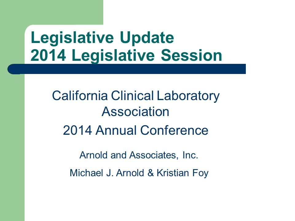 Legislative Update 2014 Legislative Session California Clinical Laboratory Association 2014 Annual Conference Arnold and Associates, Inc.