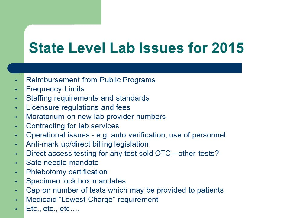 State Level Lab Issues for 2015 Reimbursement from Public Programs Frequency Limits Staffing requirements and standards Licensure regulations and fees Moratorium on new lab provider numbers Contracting for lab services Operational issues - e.g.