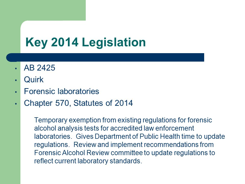 Key 2014 Legislation AB 2425 Quirk Forensic laboratories Chapter 570, Statutes of 2014 Temporary exemption from existing regulations for forensic alcohol analysis tests for accredited law enforcement laboratories.