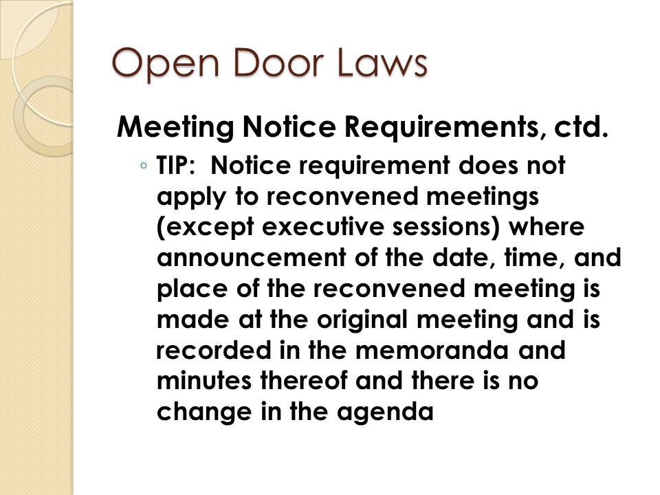 Open Door Laws Meeting Notice Requirements, ctd. ◦ TIP: Notice requirement does not apply to reconvened meetings (except executive sessions) where ann