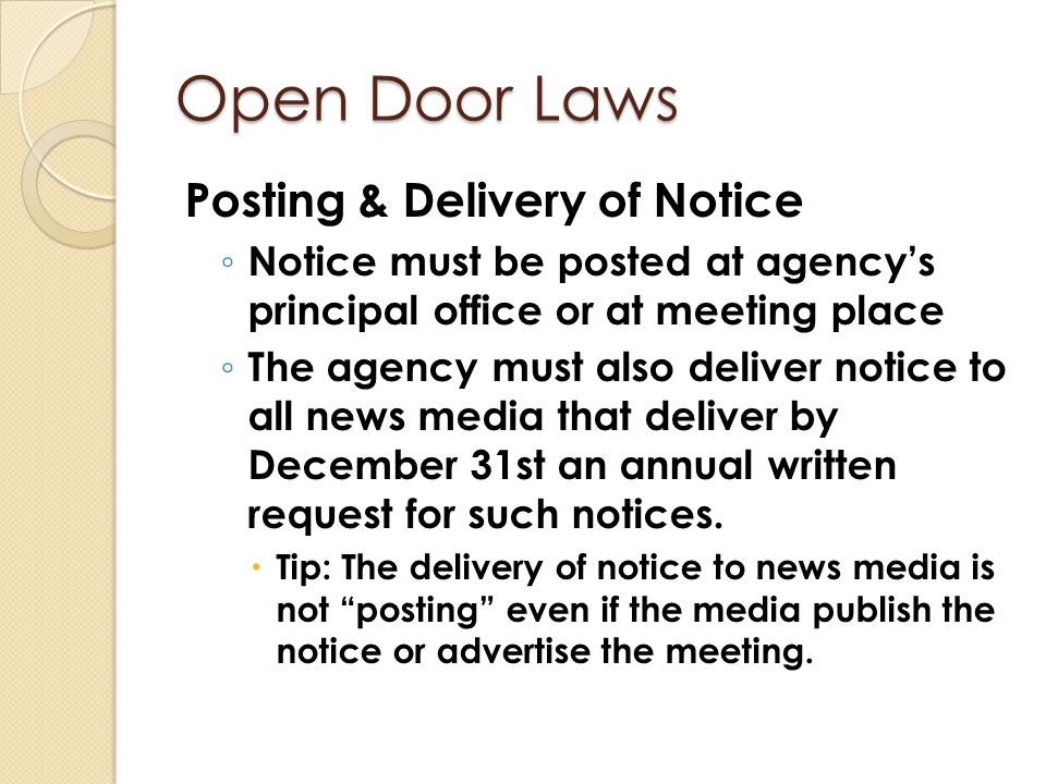 Open Door Laws Posting & Delivery of Notice ◦ Notice must be posted at agency's principal office or at meeting place ◦ The agency must also deliver no