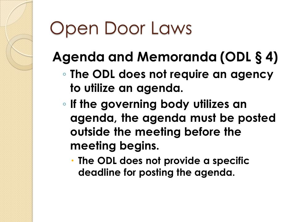 Open Door Laws Agenda and Memoranda (ODL § 4) ◦ The ODL does not require an agency to utilize an agenda. ◦ If the governing body utilizes an agenda, t